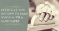 Effective Tips on How to Sand Wood with Sand Paper