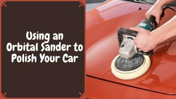 Using an Orbital Sander to Polish Your Car